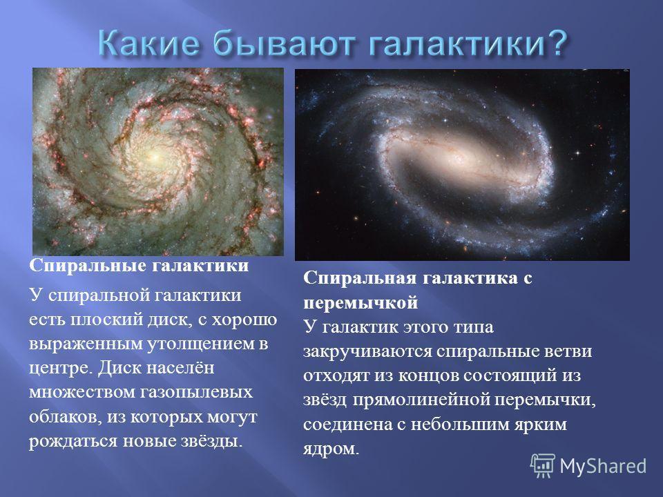 Спиральные галактики У спиральной галактики есть плоский диск, с хорошо выраженным утолщением в центре. Диск населён множеством газопылевых облаков, из которых могут рождаться новые звёзды. Спиральная галактика с перемычкой У галактик этого типа закр