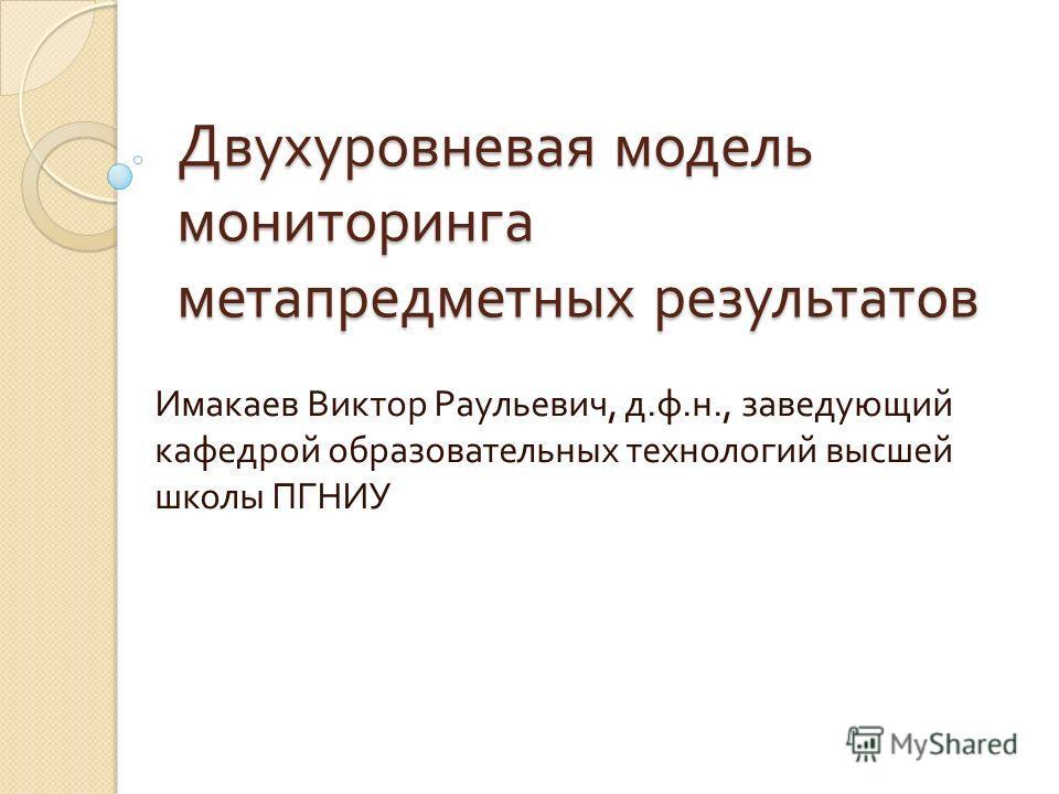 Двухуровневая модель мониторинга метапредметных результатов Имакаев Виктор Раульевич, д. ф. н., заведующий кафедрой образовательных технологий высшей школы ПГНИУ