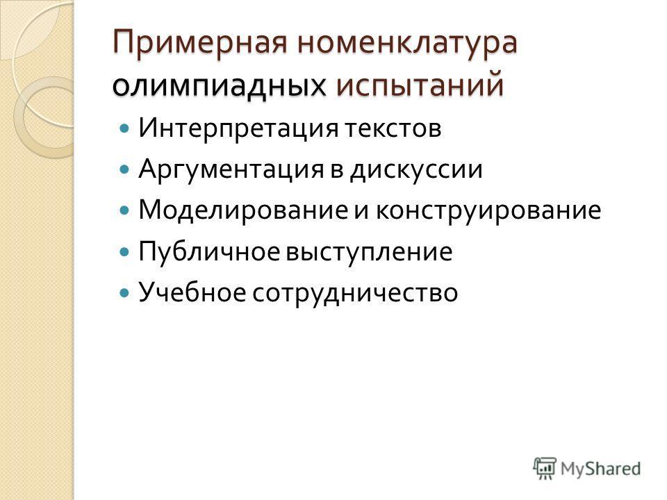 Примерная номенклатура олимпиадных испытаний Интерпретация текстов Аргументация в дискуссии Моделирование и конструирование Публичное выступление Учебное сотрудничество