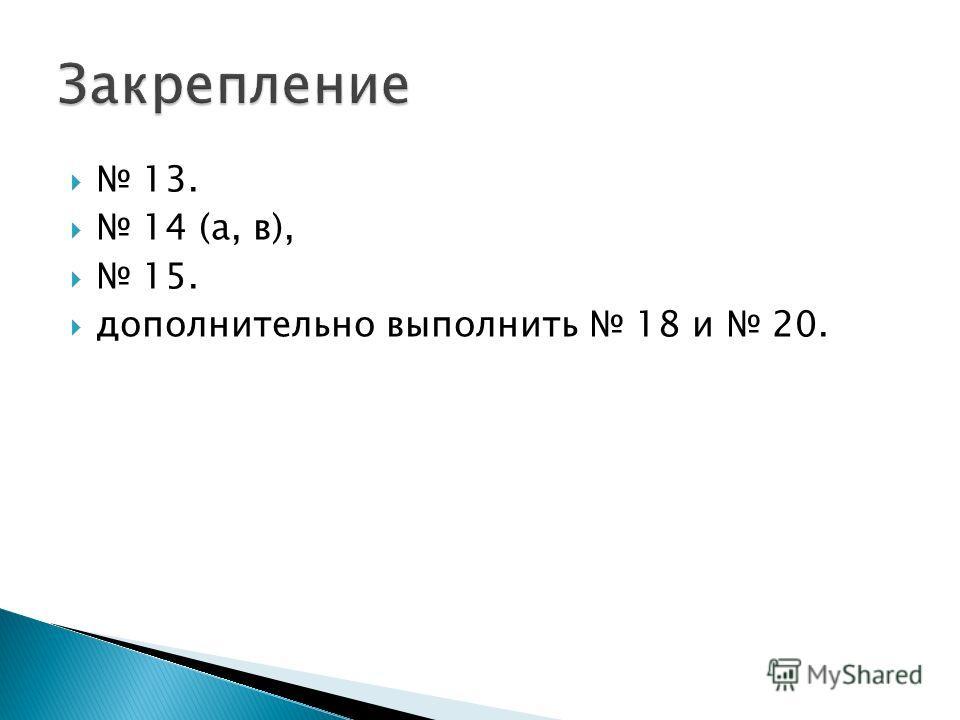 13. 14 (а, в), 15. дополнительно выполнить 18 и 20.