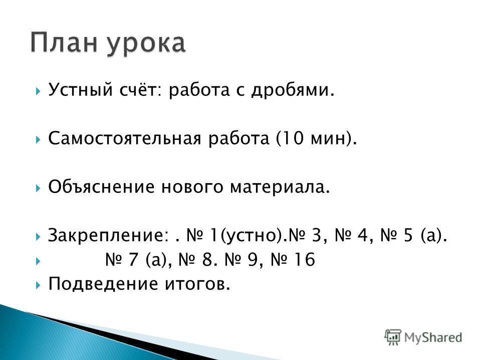 Устный счёт: работа с дробями. Самостоятельная работа (10 мин). Объяснение нового материала. Закрепление:. 1(устно). 3, 4, 5 (а). 7 (а), 8. 9, 16 Подведение итогов.