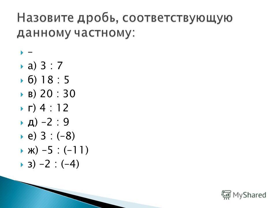 – а) 3 : 7 б) 18 : 5 в) 20 : 30 г) 4 : 12 д) –2 : 9 е) 3 : (–8) ж) –5 : (–11) з) –2 : (–4)