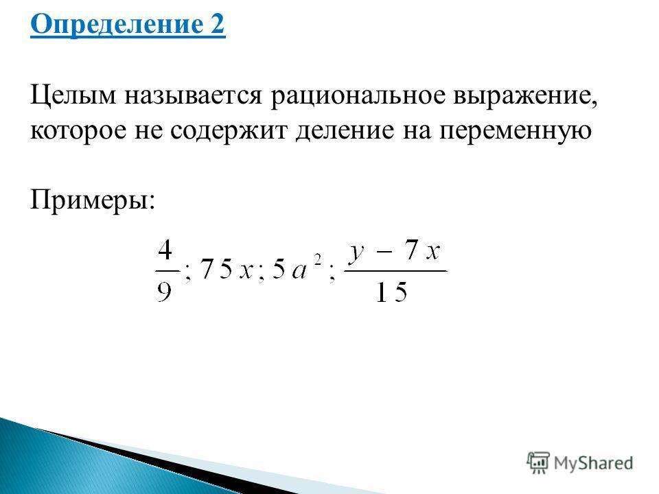 Определение 2 Целым называется рациональное выражение, которое не содержит деление на переменную Примеры: