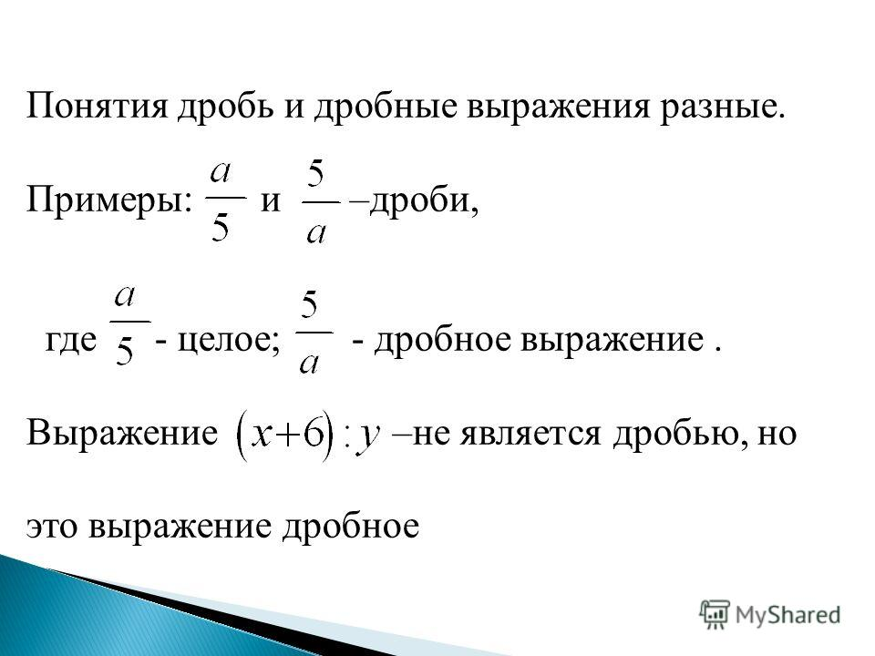 Понятия дробь и дробные выражения разные. Примеры: и –дроби, где - целое; - дробное выражение. Выражение –не является дробью, но это выражение дробное
