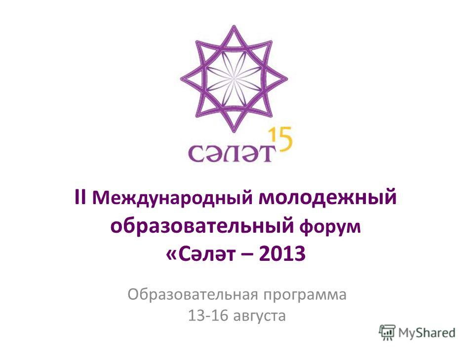 II Международный молодежный образовательный форум «Сәләт – 2013 Образовательная программа 13-16 августа
