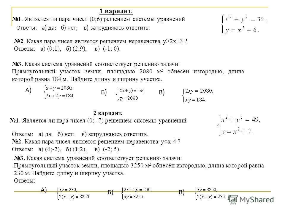 1 вариант. 1. Является ли пара чисел (0;6) решением системы уравнений Ответы: а) да; б) нет; в) затрудняюсь ответить. 2. Какая пара чисел является решением неравенства у>2х+3 ? Ответы: а) (0;1), б) (2;9), в) (-1; 0). 3. Какая система уравнений соотве