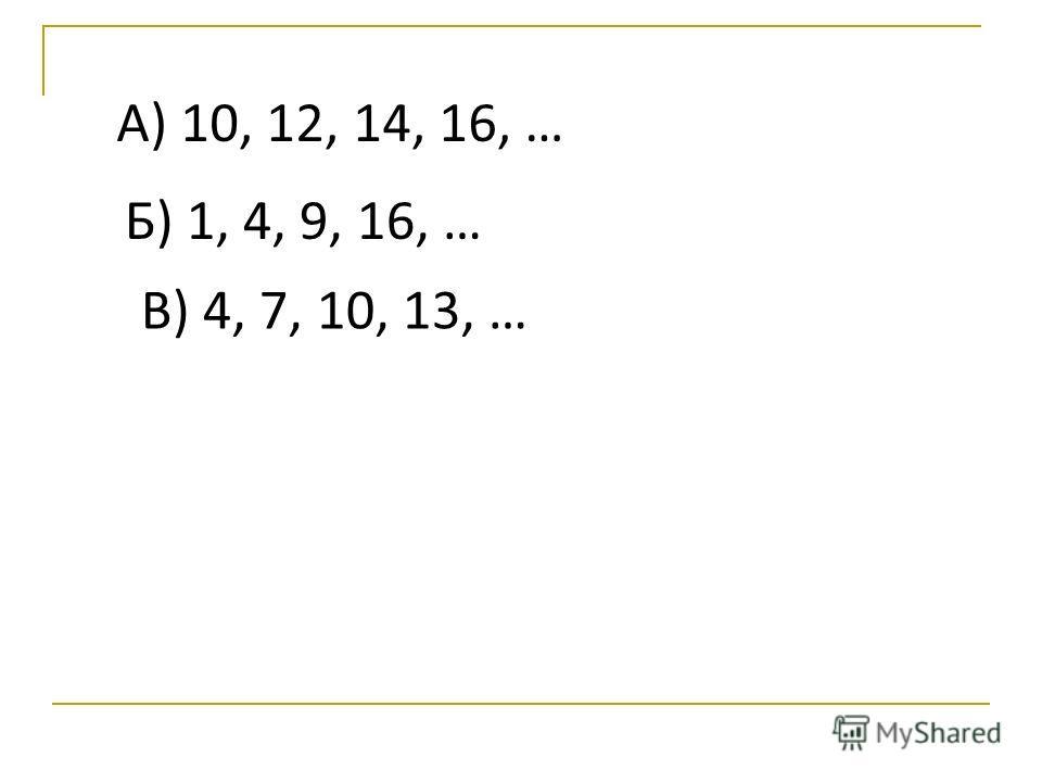 А) 10, 12, 14, 16, … Б) 1, 4, 9, 16, … В) 4, 7, 10, 13, …