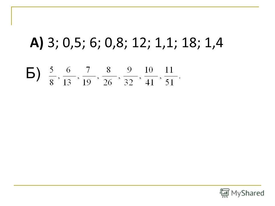 А) 3; 0,5; 6; 0,8; 12; 1,1; 18; 1,4 Б)