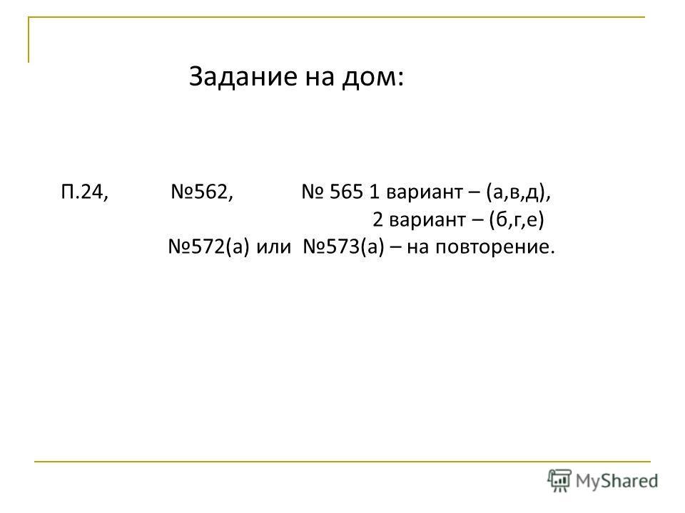 Задание на дом: П.24, 562, 565 1 вариант – (а,в,д), 2 вариант – (б,г,е) 572(а) или 573(а) – на повторение.