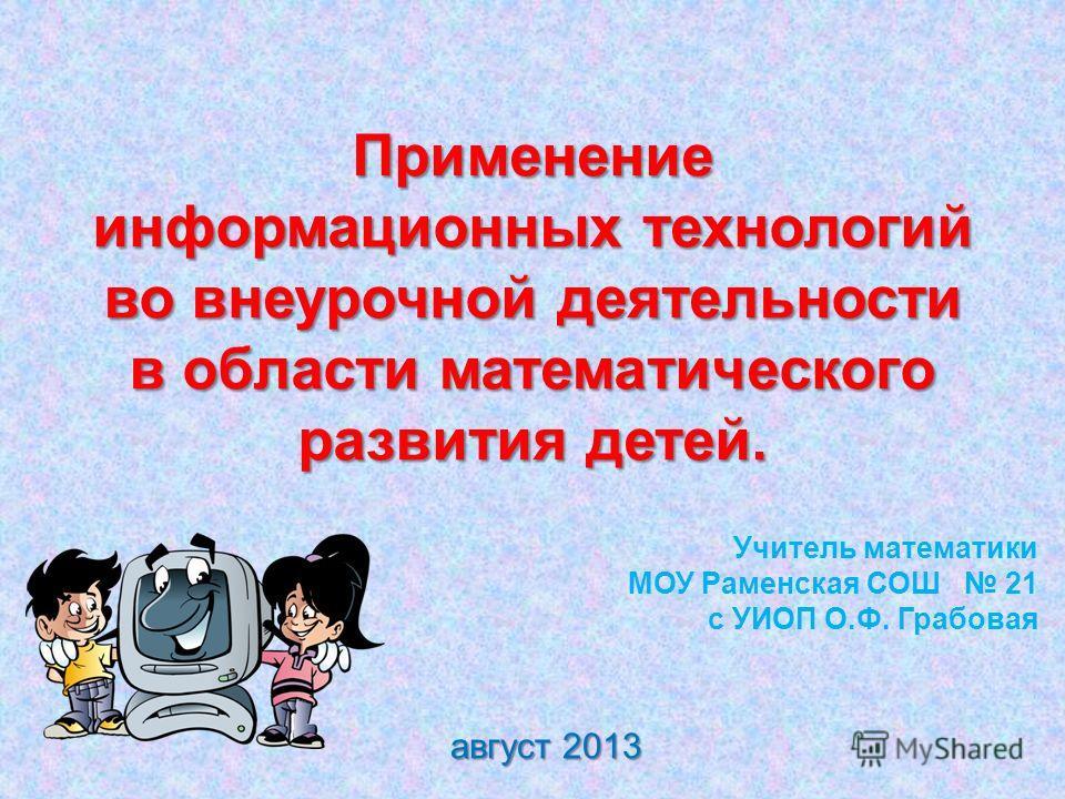 Применение информационных технологий во внеурочной деятельности в области математического развития детей. Учитель математики МОУ Раменская СОШ 21 с УИОП О.Ф. Грабовая август 2013 август 2013