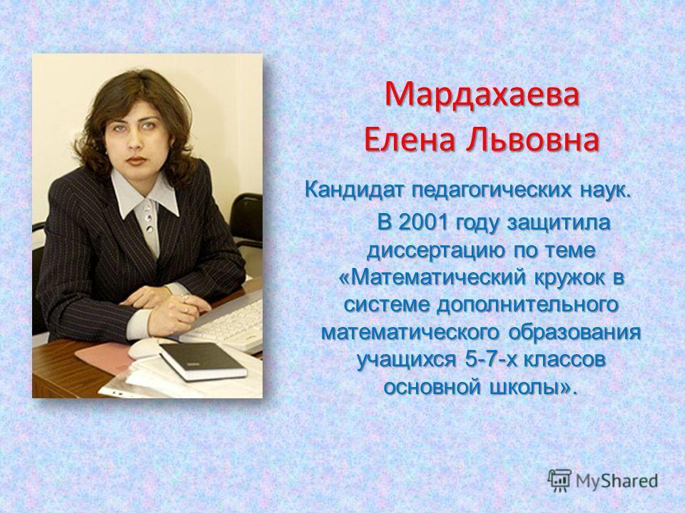 Мардахаева Елена Львовна Кандидат педагогических наук. В 2001 году защитила диссертацию по теме «Математический кружок в системе дополнительного математического образования учащихся 5-7-х классов основной школы». В 2001 году защитила диссертацию по т