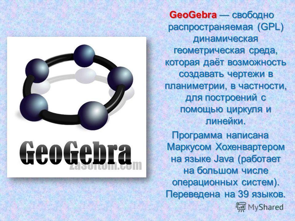 GeoGebra свободно распространяемая (GPL) динамическая геометрическая среда, которая даёт возможность создавать чертежи в планиметрии, в частности, для построений с помощью циркуля и линейки. Программа написана Маркусом Хохенвартером на языке Java (ра