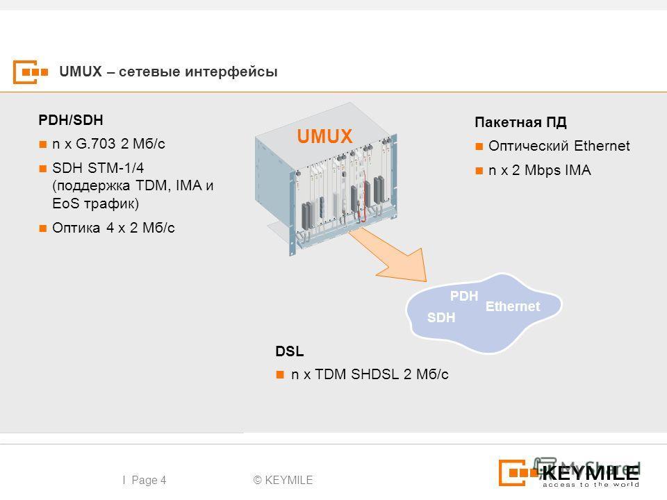 © KEYMILEI Page 4 UMUX – сетевые интерфейсы DSL n x TDM SHDSL 2 Мб/с PDH/SDH n x G.703 2 Мб/с SDH STM-1/4 (поддержка TDM, IMA и EoS трафик) Оптика 4 x 2 Мб/с Пакетная ПД Оптический Ethernet n x 2 Mbps IMA UMUX SDH PDH Ethernet