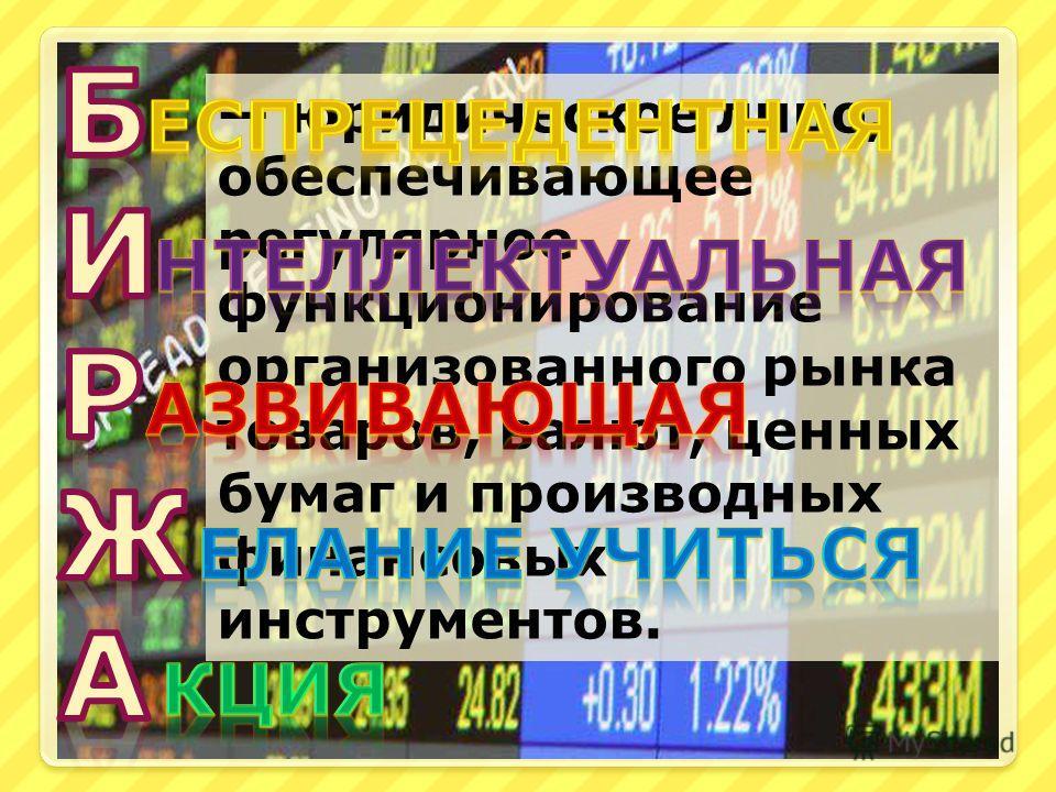 юридическое лицо, обеспечивающее регулярное функционирование организованного рынка товаров, валют, ценных бумаг и производных финансовых инструментов.