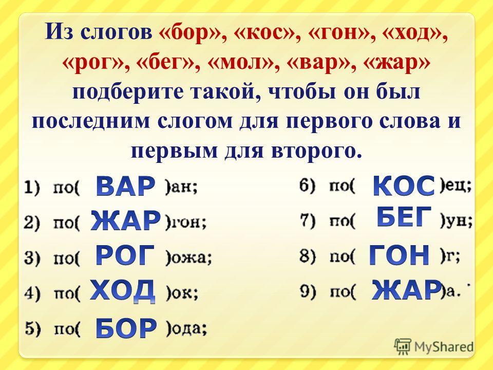 Из слогов « бор », « кос », « гон », « ход », « рог », « бег », « мол », « вар », « жар » подберите такой, чтобы он был последним слогом для первого слова и первым для второго.