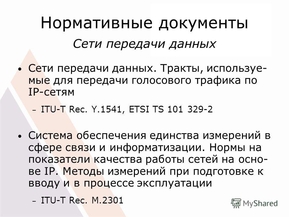 Нормативные документы Сети передачи данных Сети передачи данных. Тракты, используе- мые для передачи голосового трафика по IP-сетям – ITU-T Rec. Y.1541, ETSI TS 101 329-2 Система обеспечения единства измерений в сфере связи и информатизации. Нормы на