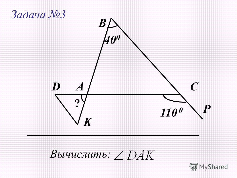 Задача 3 А В С Вычислить: 40 0 D K P 110 ? 0