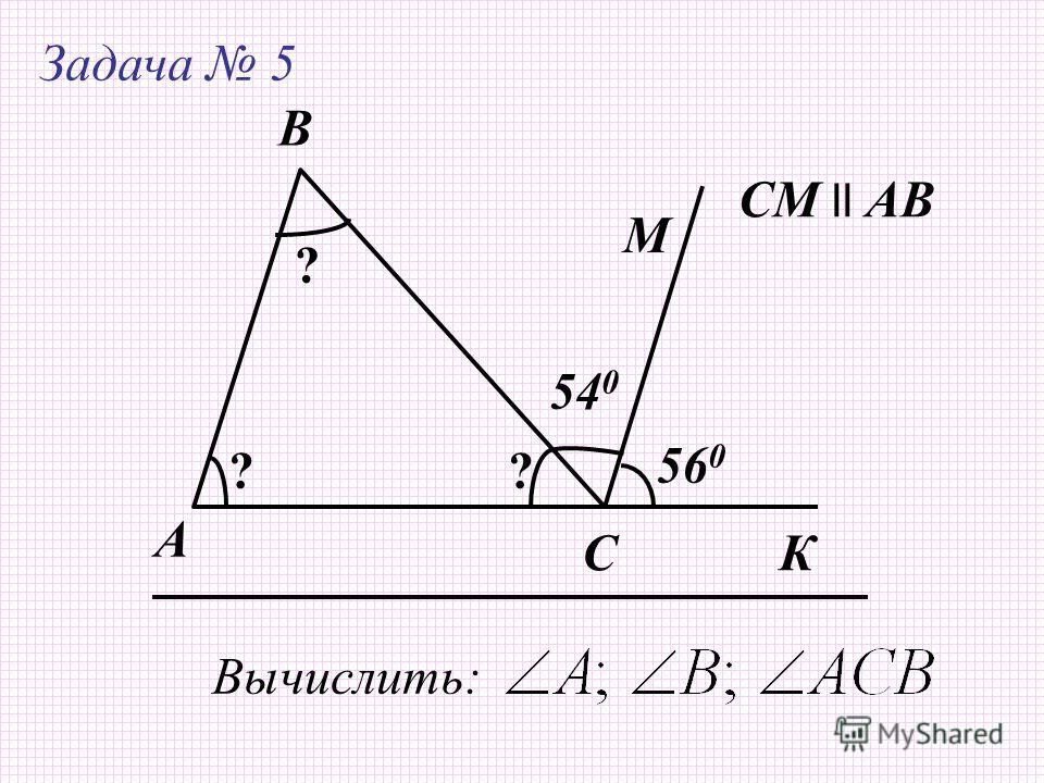 А Задача 5 B C Вычислить: СМ ll AB 54 0 56 0 М ? ?? К