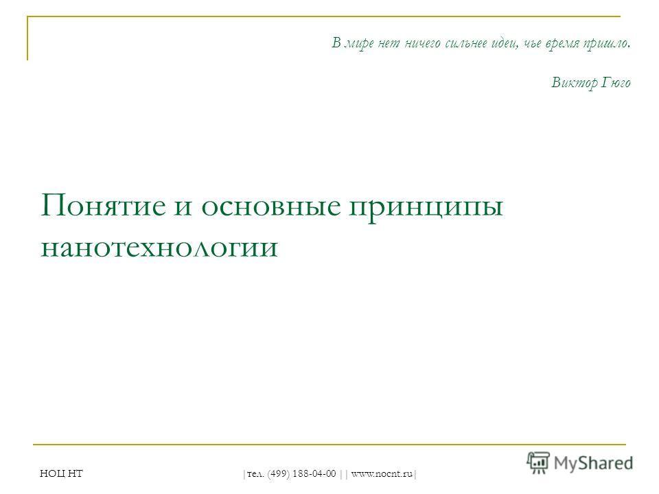 НОЦ НТ |тел. (499) 188-04-00 || www.nocnt.ru| Понятие и основные принципы нанотехнологии В мире нет ничего сильнее идеи, чье время пришло. Виктор Гюго