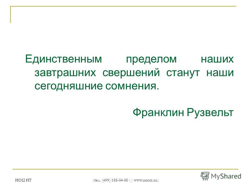 НОЦ НТ |тел. (499) 188-04-00 || www.nocnt.ru| Единственным пределом наших завтрашних свершений станут наши сегодняшние сомнения. Франклин Рузвельт