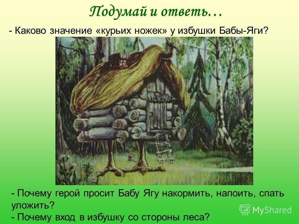 Подумай и ответь… - Каково значение «курьих ножек» у избушки Бабы-Яги? - Почему герой просит Бабу Ягу накормить, напоить, спать уложить? - Почему вход в избушку со стороны леса?