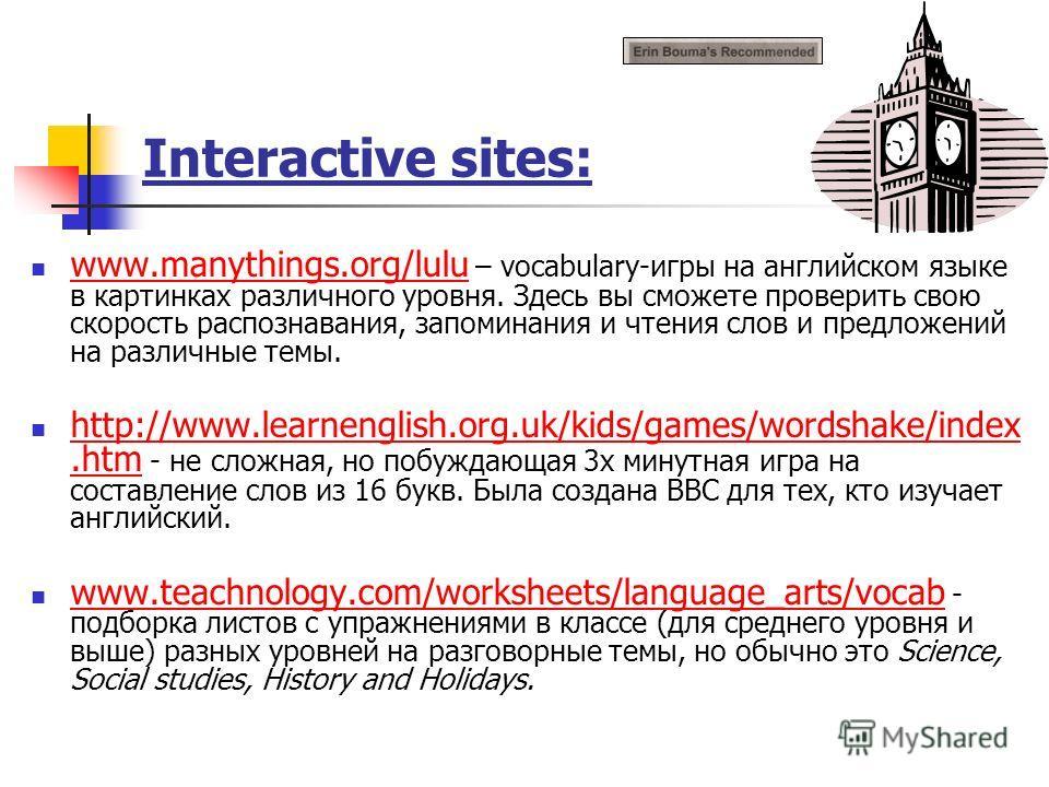 Interactive sites: www.manythings.org/lulu – vocabulary-игры на английском языке в картинках различного уровня. Здесь вы сможете проверить свою скорость распознавания, запоминания и чтения слов и предложений на различные темы. www. http://www.learnen