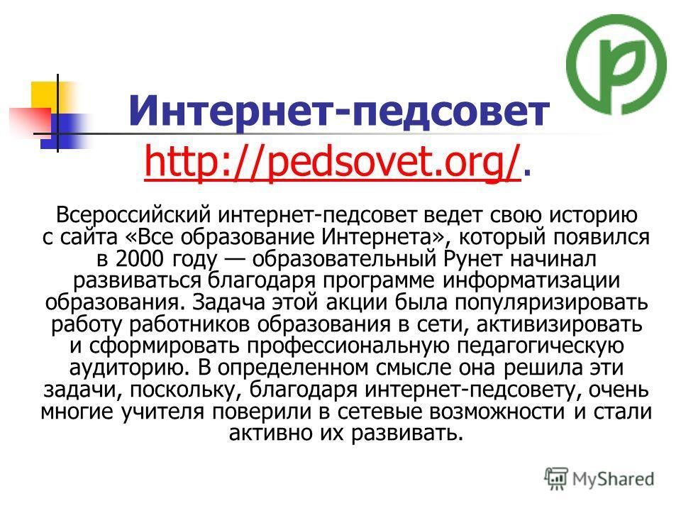 Интернет-педсовет http://pedsovet.org/. http://pedsovet.org/ Всероссийский интернет-педсовет ведет свою историю с сайта «Все образование Интернета», который появился в 2000 году образовательный Рунет начинал развиваться благодаря программе информатиз