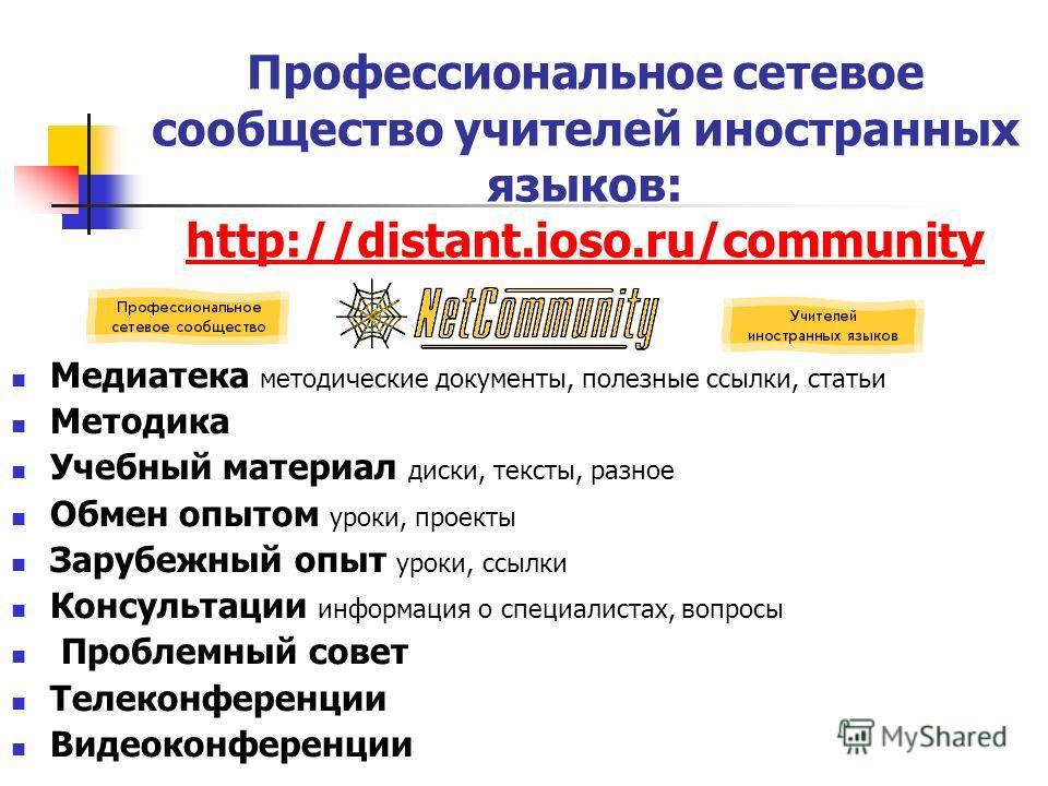 Профессиональное сетевое сообщество учителей иностранных языков: http://distant.ioso.ru/community http://distant.ioso.ru/community Медиатека методические документы, полезные ссылки, статьи Методика Учебный материал диски, тексты, разное Обмен опытом