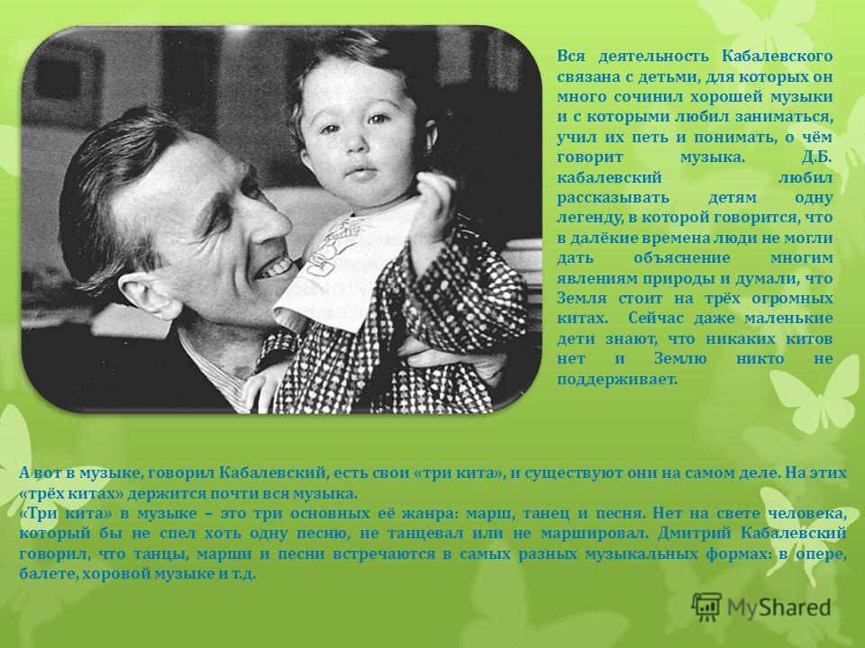 Вся деятельность Кабалевского связана с детьми, для которых он много сочинил хорошей музыки и с которыми любил заниматься, учил их петь и понимать, о чём говорит музыка. Д.Б. кабалевский любил рассказывать детям одну легенду, в которой говорится, что