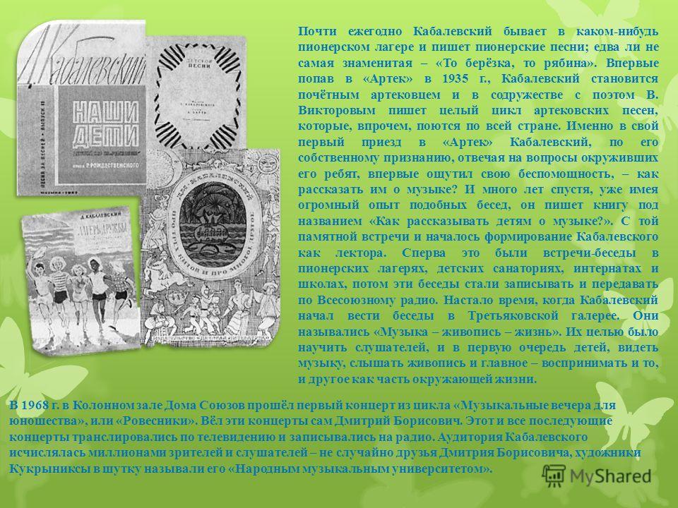Почти ежегодно Кабалевский бывает в каком-нибудь пионерском лагере и пишет пионерские песни; едва ли не самая знаменитая – «То берёзка, то рябина». Впервые попав в «Артек» в 1935 г., Кабалевский становится почётным артековцем и в содружестве с поэтом