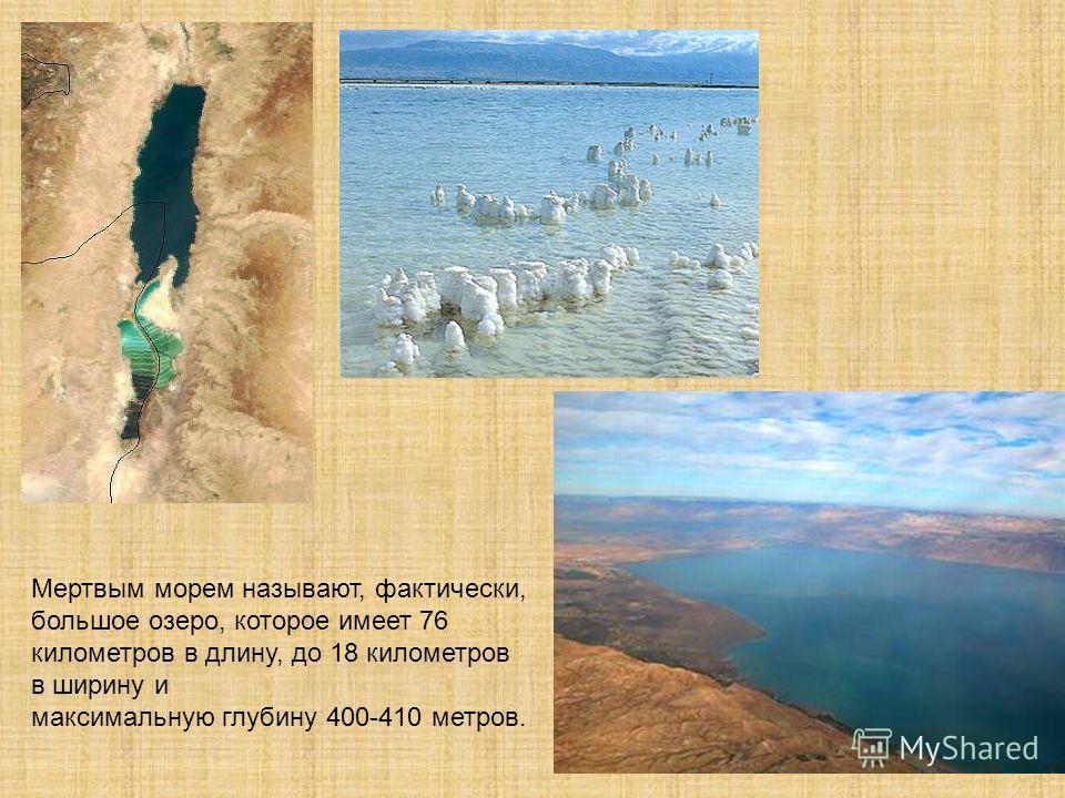 Мертвым морем называют, фактически, большое озеро, которое имеет 76 километров в длину, до 18 километров в ширину и максимальную глубину 400-410 метров.