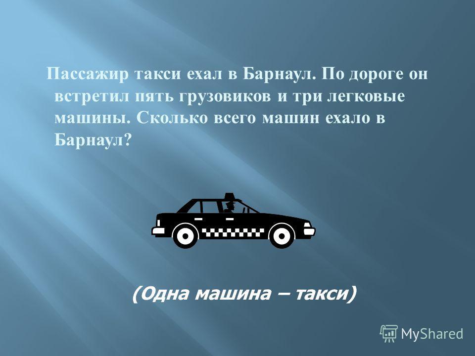 Пассажир такси ехал в Барнаул. По дороге он встретил пять грузовиков и три легковые машины. Сколько всего машин ехало в Барнаул ? (Одна машина – такси)