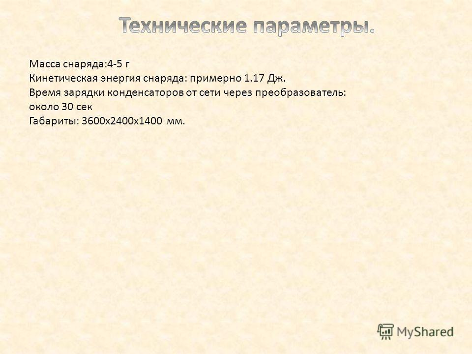 Масса снаряда:4-5 г Кинетическая энергия снаряда: примерно 1.17 Дж. Время зарядки конденсаторов от сети через преобразователь: около 30 сек Габариты: 3600х2400х1400 мм.