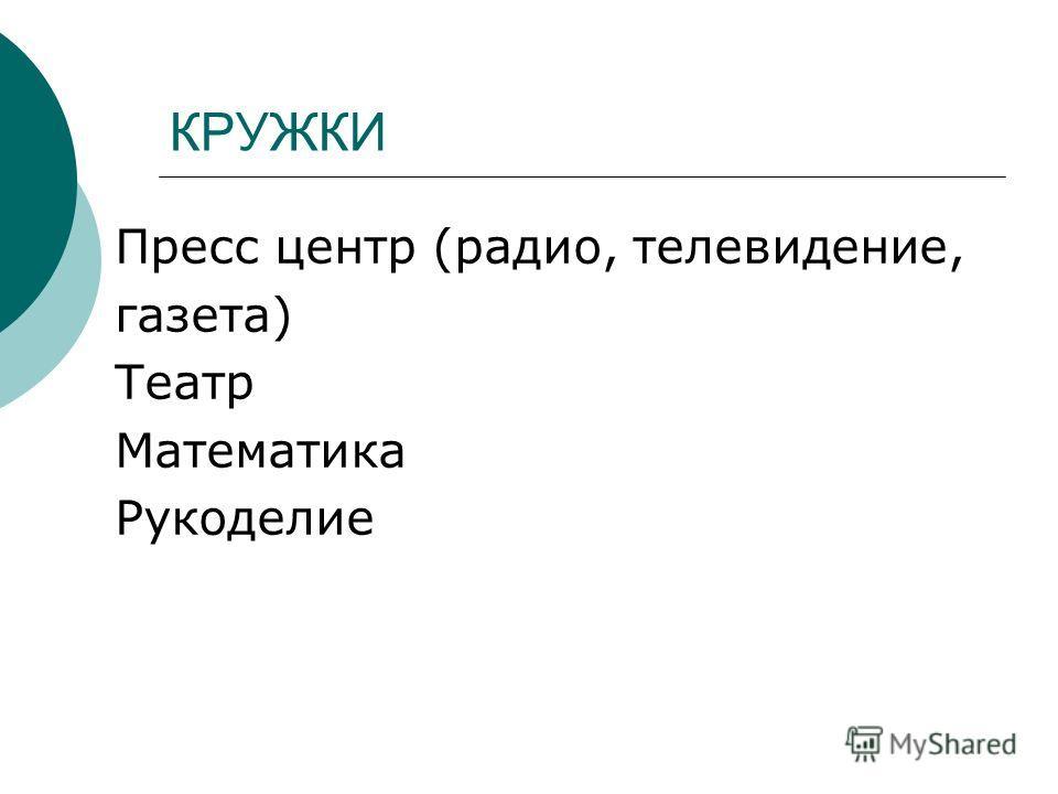 КРУЖКИ Пресс центр (радио, телевидение, газета) Театр Математика Рукоделие