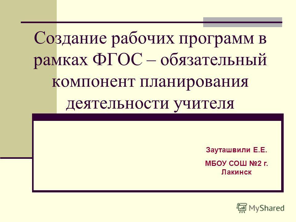 Создание рабочих программ в рамках ФГОС – обязательный компонент планирования деятельности учителя Зауташвили Е.Е. МБОУ СОШ 2 г. Лакинск