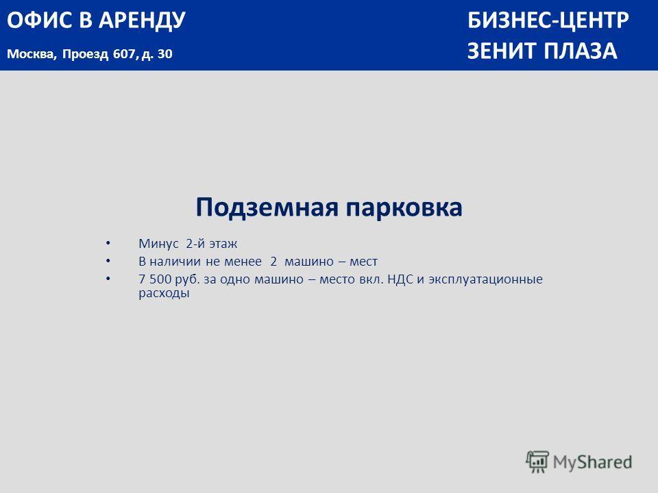 Подземная парковка Минус 2-й этаж В наличии не менее 2 машино – мест 7 500 руб. за одно машино – место вкл. НДС и эксплуатационные расходы ОФИС В АРЕНДУБИЗНЕС-ЦЕНТР Москва, Проезд 607, д. 30 ЗЕНИТ ПЛАЗА