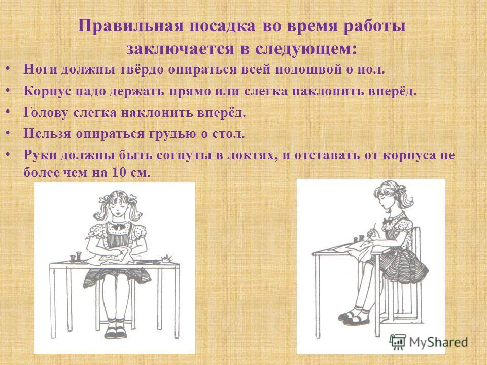 Правильная посадка во время работы заключается в следующем: Ноги должны твёрдо опираться всей подошвой о пол. Корпус надо держать прямо или слегка наклонить вперёд. Голову слегка наклонить вперёд. Нельзя опираться грудью о стол. Руки должны быть согн