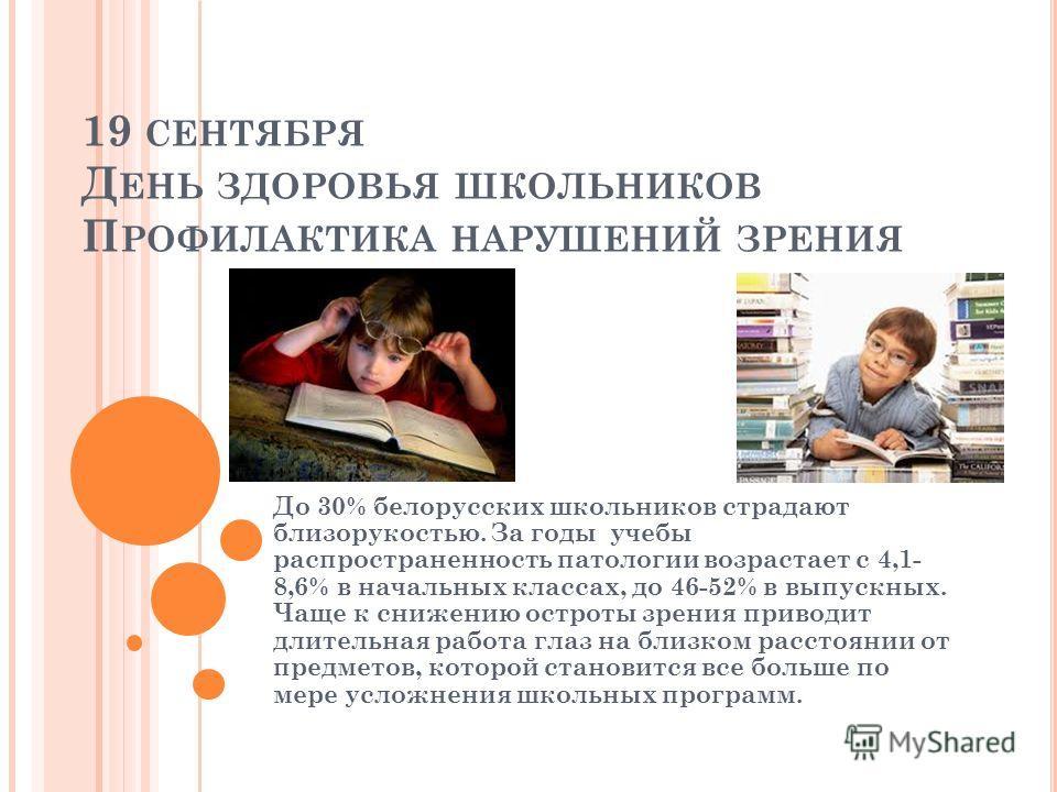 19 СЕНТЯБРЯ Д ЕНЬ ЗДОРОВЬЯ ШКОЛЬНИКОВ П РОФИЛАКТИКА НАРУШЕНИЙ ЗРЕНИЯ До 30% белорусских школьников страдают близорукостью. За годы учебы распространенность патологии возрастает с 4,1- 8,6% в начальных классах, до 46-52% в выпускных. Чаще к снижению о