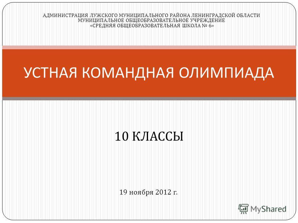 10 КЛАССЫ УСТНАЯ КОМАНДНАЯ ОЛИМПИАДА 19 ноября 2012 г. АДМИНИСТРАЦИЯ ЛУЖСКОГО МУНИЦИПАЛЬНОГО РАЙОНА ЛЕНИНГРАДСКОЙ ОБЛАСТИ МУНИЦИПАЛЬНОЕ ОБЩЕОБРАЗОВАТЕЛЬНОЕ УЧРЕЖДЕНИЕ « СРЕДНЯЯ ОБЩЕОБРАЗОВАТЕЛЬНАЯ ШКОЛА 6»