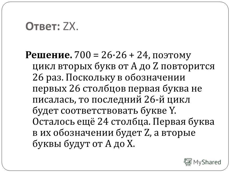 Ответ : ZX. Решение. 700 = 26·26 + 24, поэтому цикл вторых букв от A до Z повторится 26 раз. Поскольку в обозначении первых 26 столбцов первая буква не писалась, то последний 26- й цикл будет соответствовать букве Y. Осталось ещё 24 столбца. Первая б