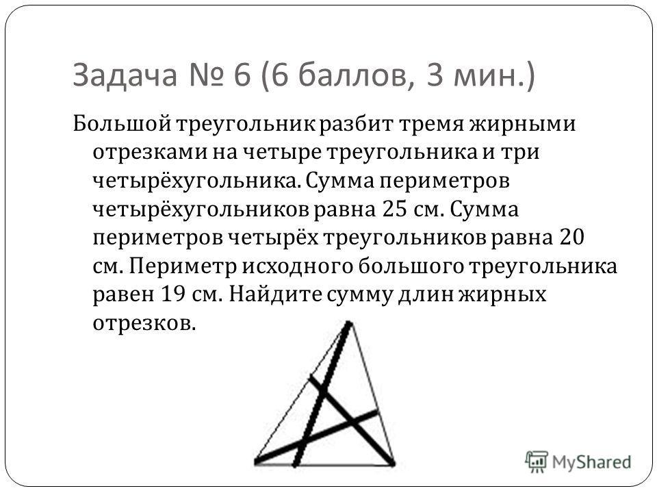 Задача 6 (6 баллов, 3 мин.) Большой треугольник разбит тремя жирными отрезками на четыре треугольника и три четырёхугольника. Сумма периметров четырёхугольников равна 25 см. Сумма периметров четырёх треугольников равна 20 см. Периметр исходного больш