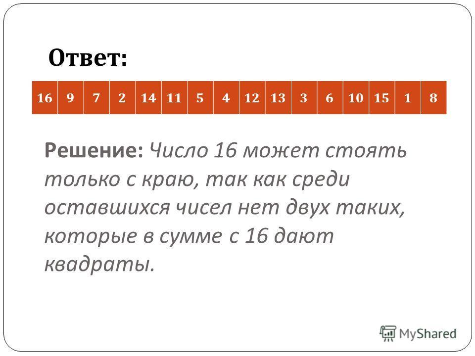 Решение : Число 16 может стоять только с краю, так как среди оставшихся чисел нет двух таких, которые в сумме с 16 дают квадраты. 16972141154121336101518 Ответ :