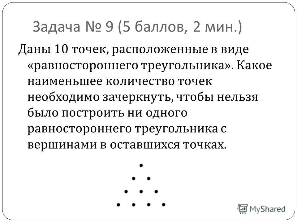 Задача 9 (5 баллов, 2 мин.) Даны 10 точек, расположенные в виде « равностороннего треугольника ». Какое наименьшее количество точек необходимо зачеркнуть, чтобы нельзя было построить ни одного равностороннего треугольника с вершинами в оставшихся точ