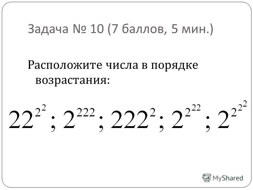 Задача 10 (7 баллов, 5 мин.) Расположите числа в порядке возрастания :