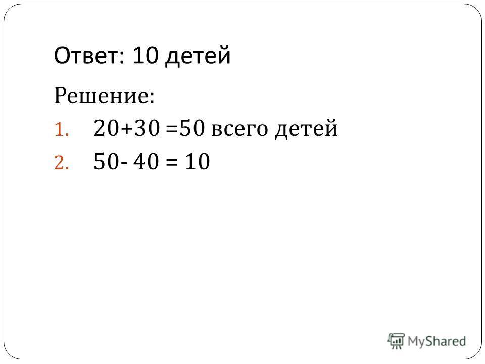 Ответ : 10 детей Решение : 1. 20+30 =50 всего детей 2. 50- 40 = 10