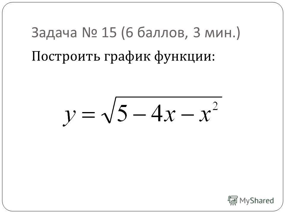 Задача 15 (6 баллов, 3 мин.) Построить график функции :