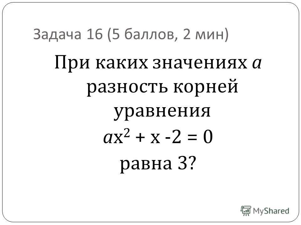 Задача 16 (5 баллов, 2 мин ) При каких значениях а разность корней уравнения ах 2 + х -2 = 0 равна 3?