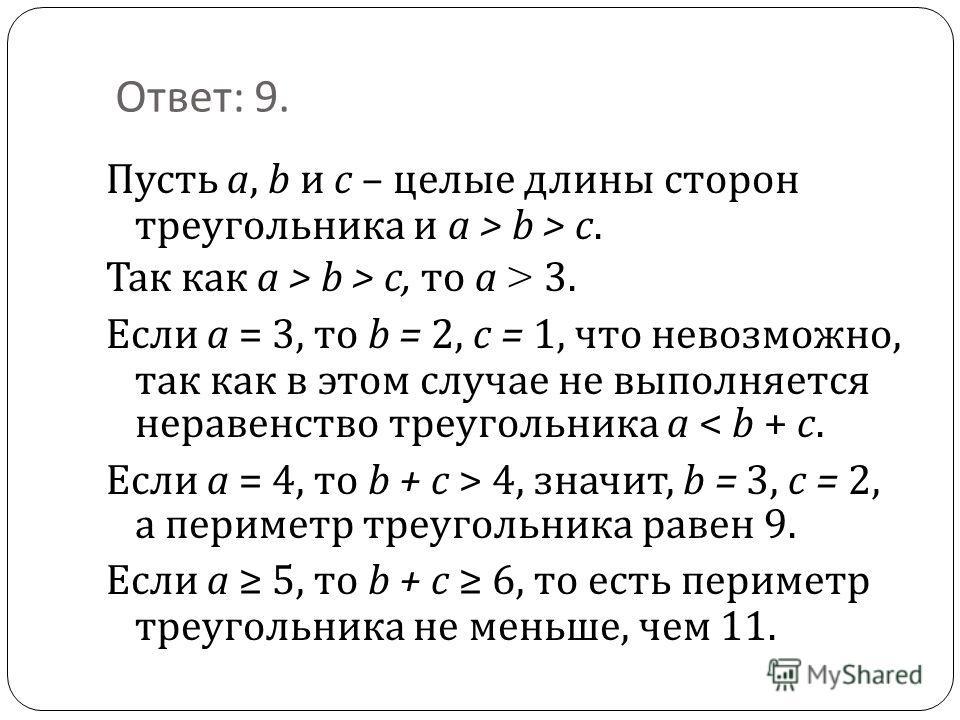 Ответ : 9. Пусть a, b и c – целые длины сторон треугольника и a > b > c. Так как a > b > c, то a > 3. Если a = 3, то b = 2, c = 1, что невозможно, так как в этом случае не выполняется неравенство треугольника а < b + c. Если a = 4, то b + c > 4, знач