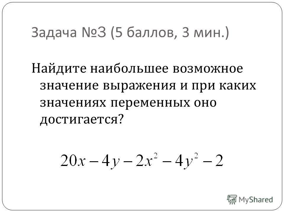 Задача 3 (5 баллов, 3 мин.) Найдите наибольшее возможное значение выражения и при каких значениях переменных оно достигается ?