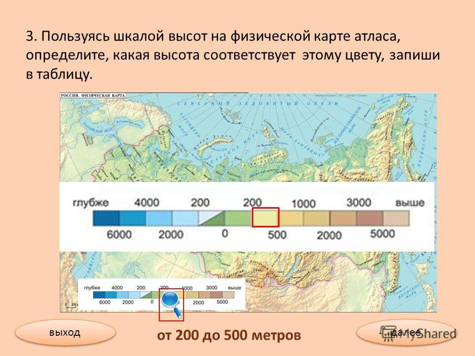 3. Пользуясь шкалой высот на физической карте атласа, определите, какая высота соответствует этому цвету, запиши в таблицу. от 200 до 500 метров выход далее